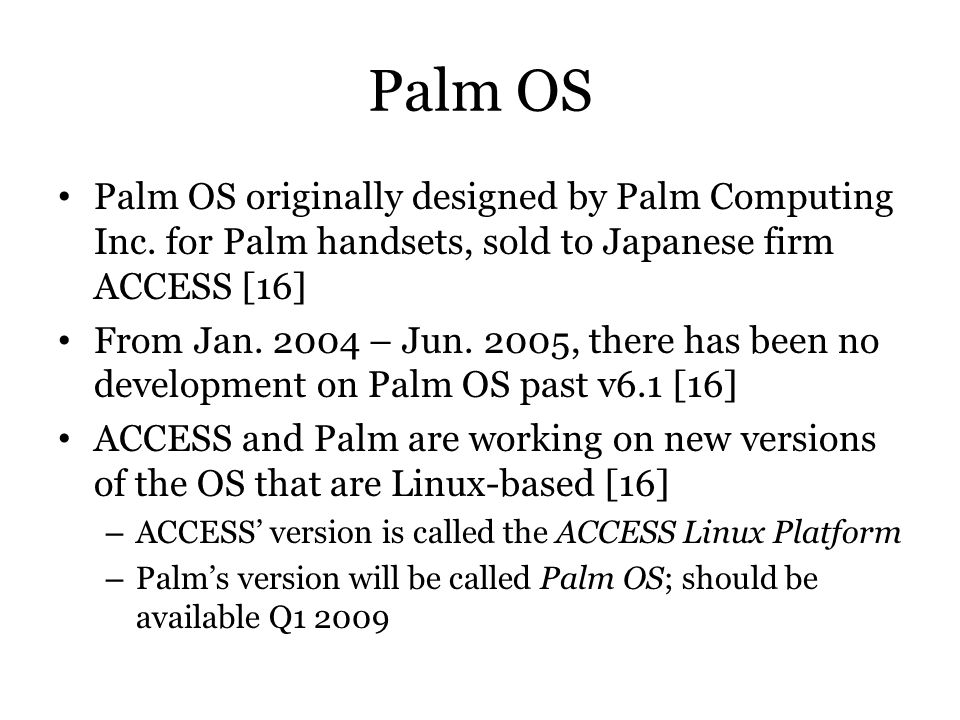 Palm OS Palm OS originally designed by Palm Computing Inc. for Palm handsets, sold to Japanese firm ACCESS [16]